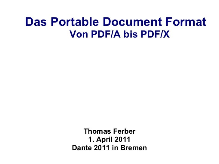 Das Portable Document Format      Von PDF/A bis PDF/X          Thomas Ferber           1. April 2011       Dante 2011 in B...