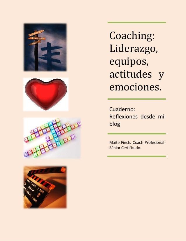 Coaching: Liderazgo, equipos, actitudes y emociones. Cuaderno: Reflexiones desde mi blog Maite Finch. Coach Profesional Sé...