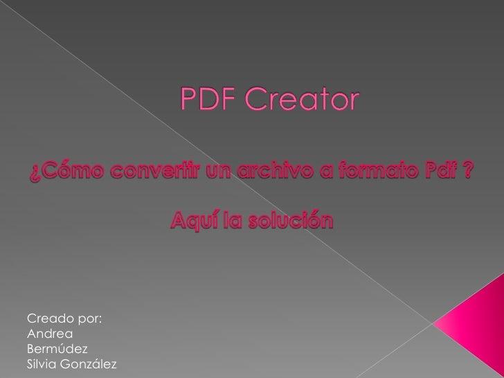 PDF Creator ¿Cómo convertir un archivo a formato Pdf ? Aquí la solución Creado por: Andrea Bermúdez Silvia González