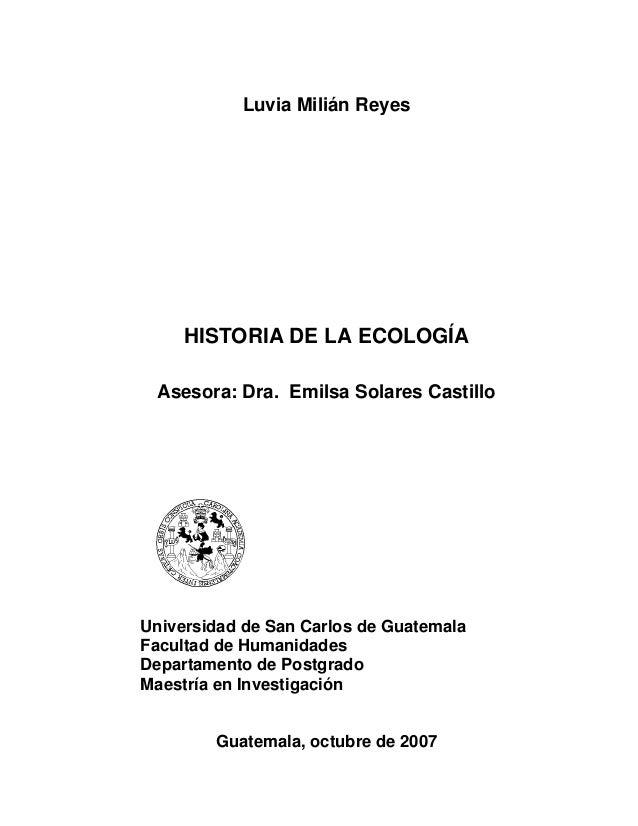 Luvia Milián Reyes     HISTORIA DE LA ECOLOGÍA Asesora: Dra. Emilsa Solares CastilloUniversidad de San Carlos de Guatemala...