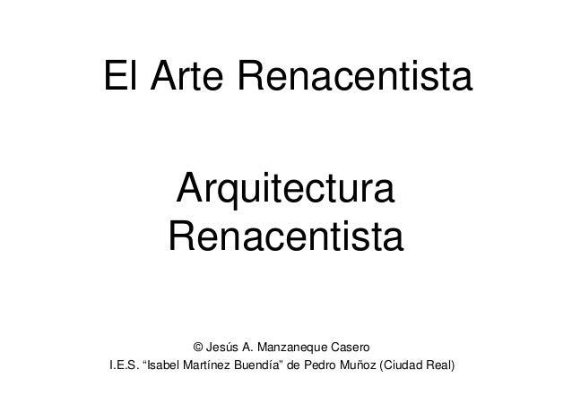 """Arquitectura Renacentista El Arte Renacentista © Jesús A. Manzaneque Casero I.E.S. """"Isabel Martínez Buendía"""" de Pedro Muño..."""
