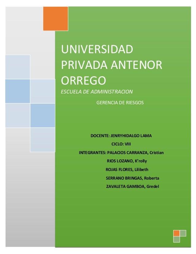 UNIVERSIDAD PRIVADA ANTENOR ORREGO ESCUELA DE ADMINISTRACION GERENCIA DE RIESGOS DOCENTE: JENRYHIDALGO LAMA CICLO: VIII IN...