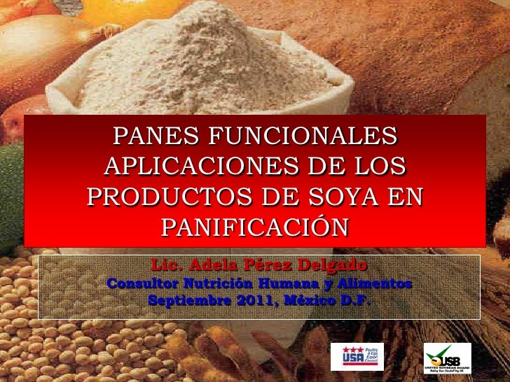 PANES FUNCIONALES APLICACIONES DE LOSPRODUCTOS DE SOYA EN     PANIFICACIÓN      Lic. Adela Pérez Delgado Consultor Nutrici...