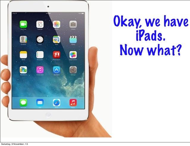 Okay, we have iPads. Now what?  Saturday, 9 November, 13