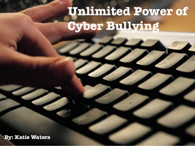 By: Katie Waters Unlimited Power of Cyber Bullying