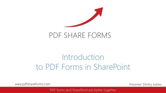 www.pdfshareforms.com Presenter: Dmitry Ivahno PDF SHARE FORMS PDF forms and SharePoint are better together Introduction t...