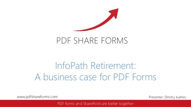 www.pdfshareforms.com Presenter: Dmitry Ivahno PDF SHARE FORMS PDF forms and SharePoint are better together InfoPath Retir...