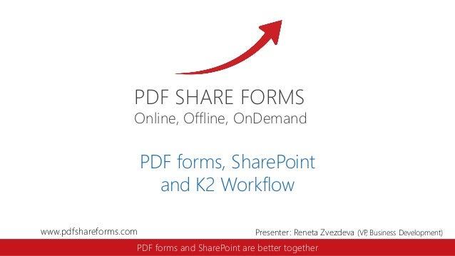 PDF SHARE FORMS  Online, Offline, OnDemand  PDF forms, SharePoint and K2 Workflow www.pdfshareforms.com  Presenter: Reneta...
