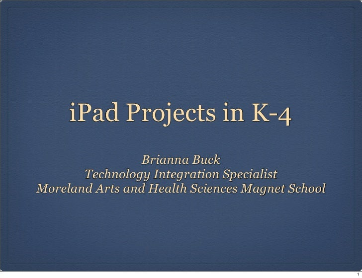 iPad Projects in K-4                 Brianna Buck       Technology Integration SpecialistMoreland Arts and Health Sciences...