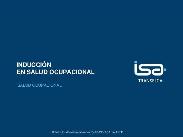 TRANSELCA INDUCCIÓN EN SALUD OCUPACIONAL SALUD OCUPACIONAL © Todos los derechos reservados por TRANSELCA S.A. E.S.P.