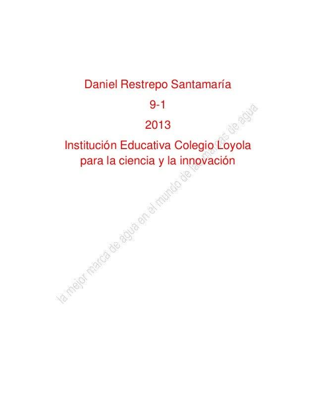 Daniel Restrepo Santamaría 9-1 2013 Institución Educativa Colegio Loyola para la ciencia y la innovación