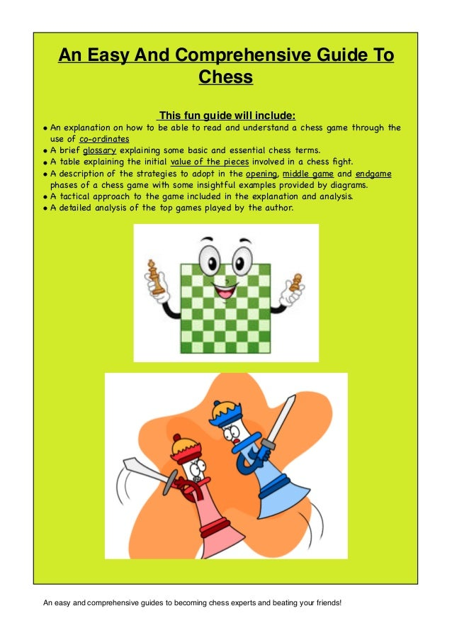 An Easy And Comprehensive Guide To Chess This fun guide will include: • • • • • •  An explanation on how to be able to rea...