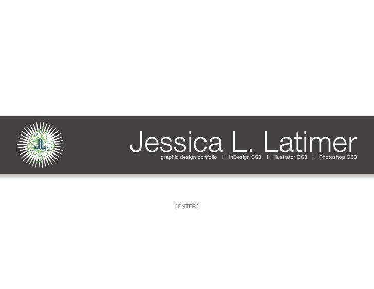 L JL   Jessica L. Latimer        graphic design portfolio l InDesign CS3 l Illustrator CS3 l Photoshop CS3                ...