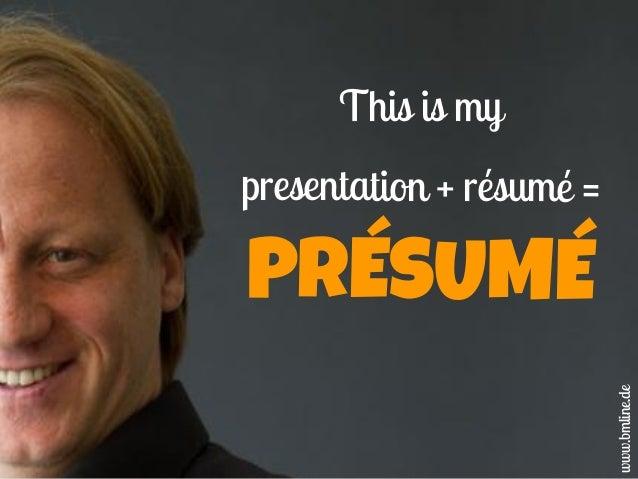 This is my presentation + résumé = PRÉSUMÉ www.bmline.de
