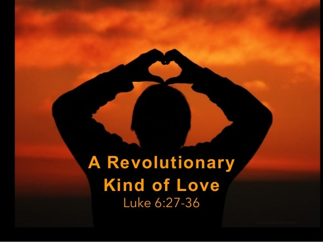 A Revolutionary Kind of Love Luke 6:27-36 image: Claire Brownlow