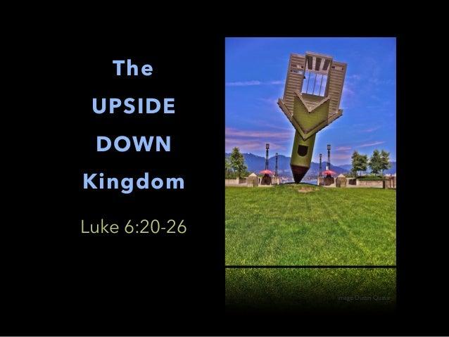 The UPSIDE DOWN Kingdom Luke 6:20-26 image: Dustin Quasar