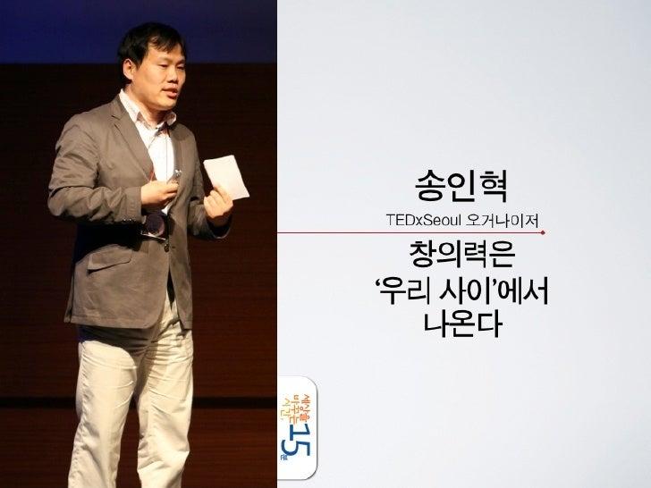 세바시 15분 송인혁 TEDxSeoul 오거나이저 - 창의력은 '우리 사이' 에서 나온다