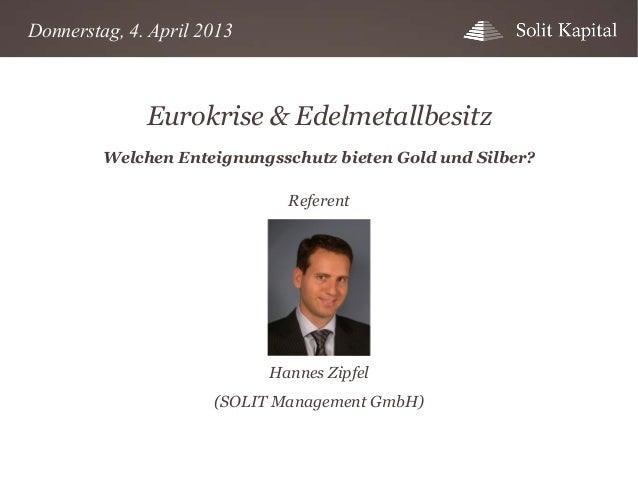 Donnerstag, 4. April 2013  Eurokrise & Edelmetallbesitz Welchen Enteignungsschutz bieten Gold und Silber? Referent  Hannes...