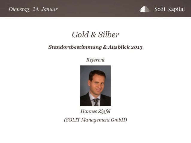 Dienstag, 24. Januar  Gold & Silber Standortbestimmung & Ausblick 2013 Referent  Hannes Zipfel (SOLIT Management GmbH)
