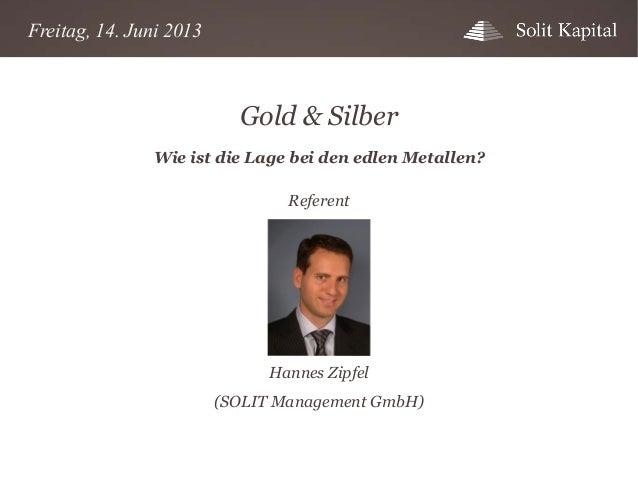 Freitag, 14. Juni 2013  Gold & Silber Wie ist die Lage bei den edlen Metallen? Referent  Hannes Zipfel (SOLIT Management G...