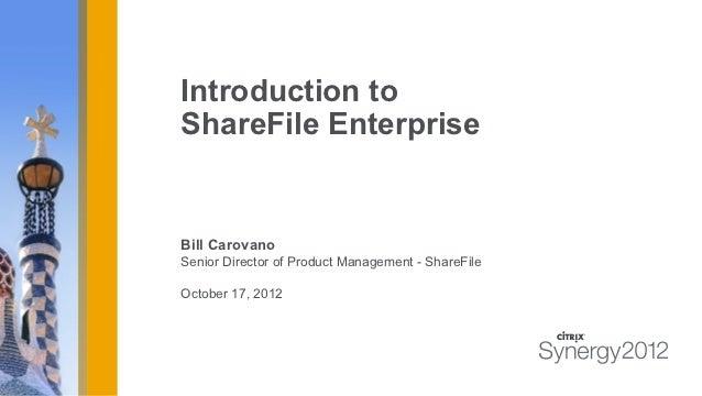 Introduction toShareFile EnterpriseBill CarovanoSenior Director of Product Management - ShareFileOctober 17, 2012