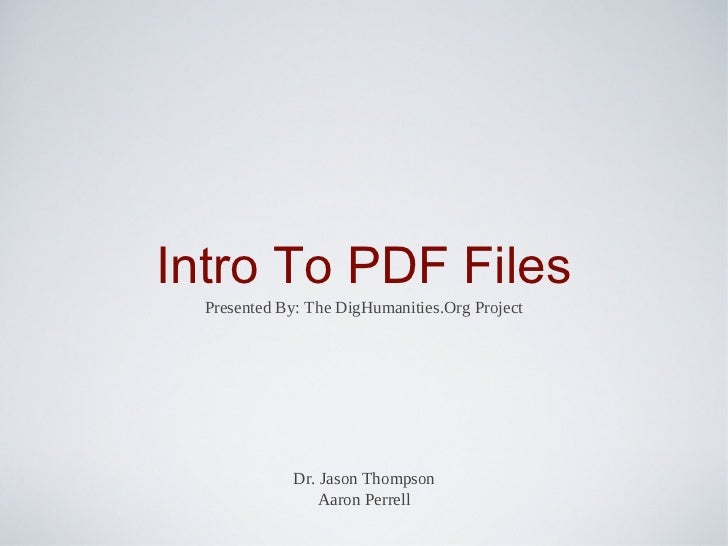 Intro To PDF Files  Presented By: The DigHumanities.Org Project             Dr. Jason Thompson                 Aaron Perrell