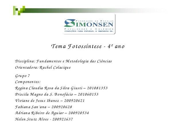 Tem a Fotossíntese - 4º anoD isciplina: Fundam entos e M etodologia das CiênciasOrientadora: Rachel ColaciqueG rupo 7Com p...