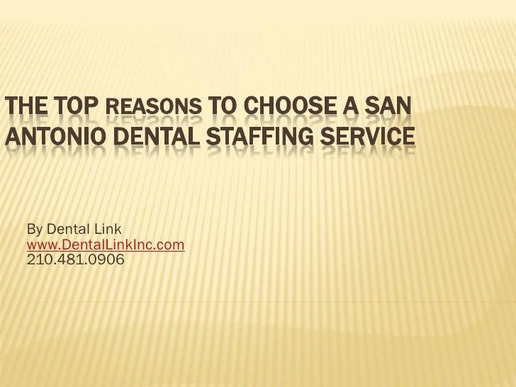 THE TOP REASONS TO CHOOSE A SANANTONIO DENTAL STAFFING SERVICE By Dental Link www.DentalLinkInc.com 210.481.0906