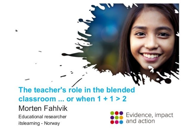 The teacher's role in the blended classroom ... or when 1 + 1 > 2 Morten Fahlvik Educational researcher itslearning - Norw...