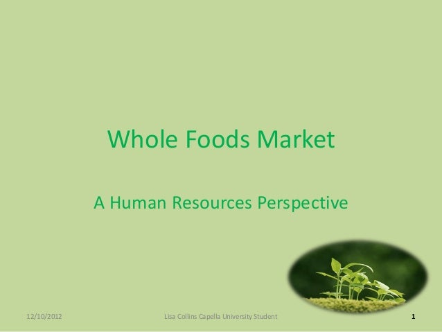 Whole Foods Market             A Human Resources Perspective12/10/2012           Lisa Collins Capella University Student   1