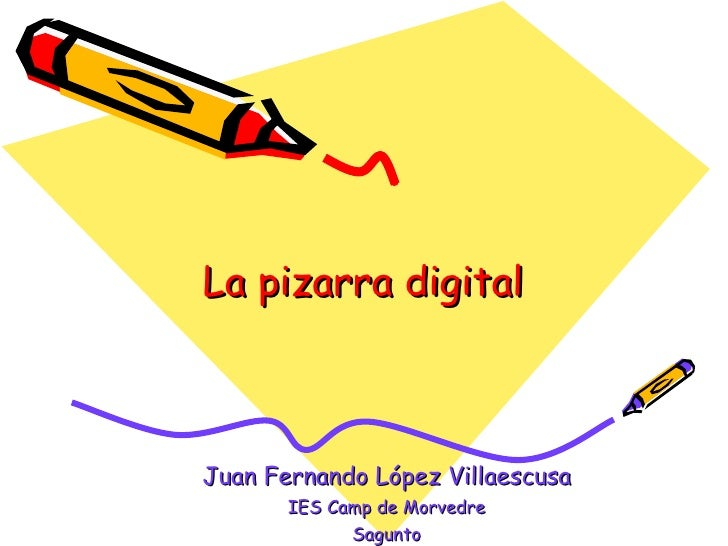 La pizarra digital Juan Fernando López Villaescusa IES Camp de Morvedre Sagunto