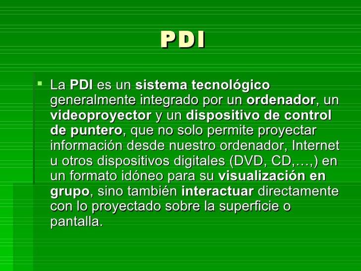 PDI <ul><li>La  PDI  es un  sistema tecnológico  generalmente integrado por un  ordenador , un  videoproyector  y un  disp...