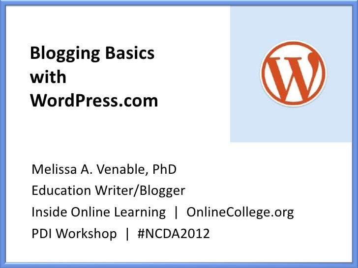 Blogging BasicswithWordPress.comMelissa A. Venable, PhDEducation Writer/BloggerInside Online Learning | OnlineCollege.orgP...