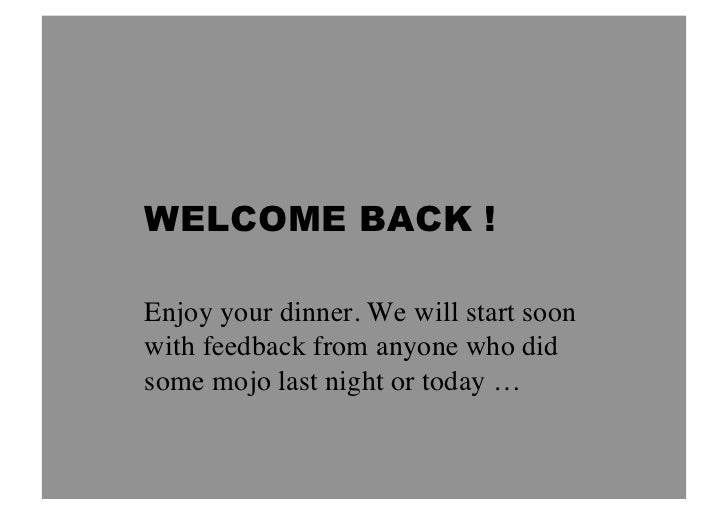 WELCOME BACK !Enjoy your dinner. We will start soonwith feedback from anyone who didsome mojo last night or today …