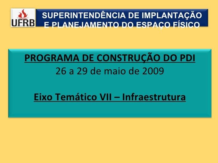 SUPERINTENDÊNCIA DE IMPLANTAÇÃO E PLANEJAMENTO DO ESPAÇO FÍSICO PROGRAMA DE CONSTRUÇÃO DO PDI 26 a 29 de maio de 2009 Eixo...