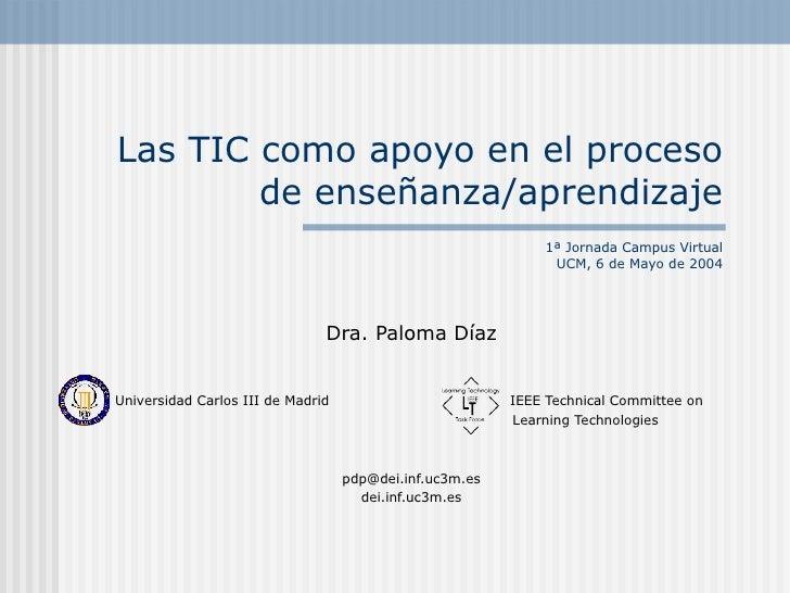 Las TIC como apoyo en el proceso de enseñanza/aprendizaje 1ª Jornada Campus Virtual UCM, 6 de Mayo de 2004 Dra. Paloma Día...