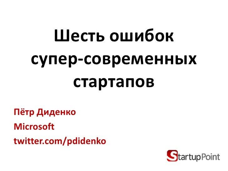 Шесть ошибоксупер-современныхстартапов<br />Пётр Диденко<br />Microsoft<br />twitter.com/pdidenko<br />