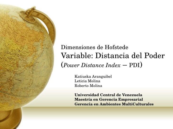 Dimensiones de Hofstede Variable: Distancia del Poder  ( Power Distance Index  –  PDI ) Katiuska Aranguibel Leticia Molina...