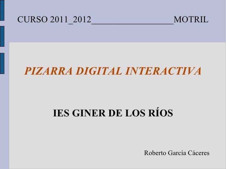 CURSO 2011_2012__________________MOTRIL PIZARRA DIGITAL INTERACTIVA IES GINER DE LOS RÍOS Roberto García Cáceres