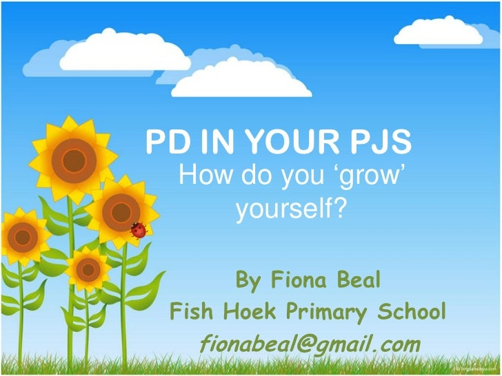 PD IN YOUR PJS How do you 'grow'    yourself?       By Fiona Beal Fish Hoek Primary School   fionabeal@gmail.com