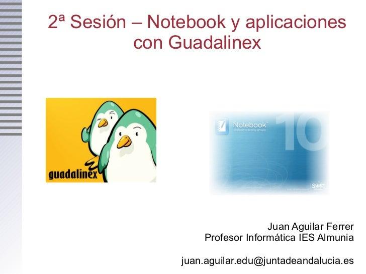 2ª Sesión – Notebook y aplicaciones con Guadalinex Juan Aguilar Ferrer Profesor Informática IES Almunia [email_address]