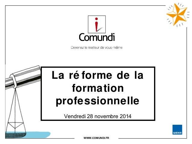 La ré forme de la  formation  professionnelle  Vendredi 28 novembre 2014  WWW.COMUNDI.FR