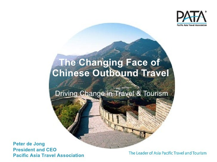 The Changing Face of  Chinese Outbound Travel Driving Change in Travel & Tourism Peter de Jong President and CEO Pacific A...