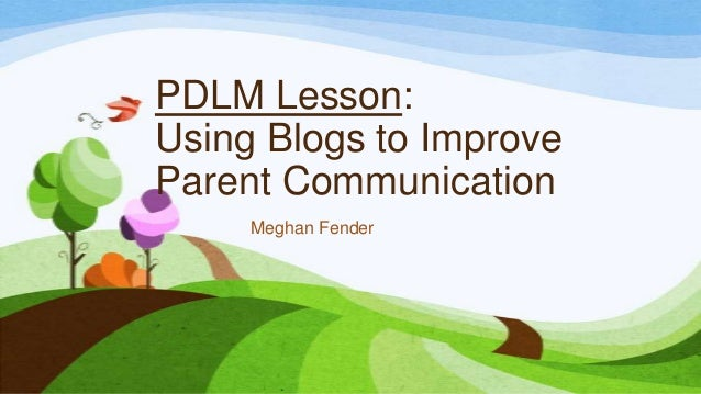 PDLM Lesson: Using Blogs to Improve Parent Communication Meghan Fender