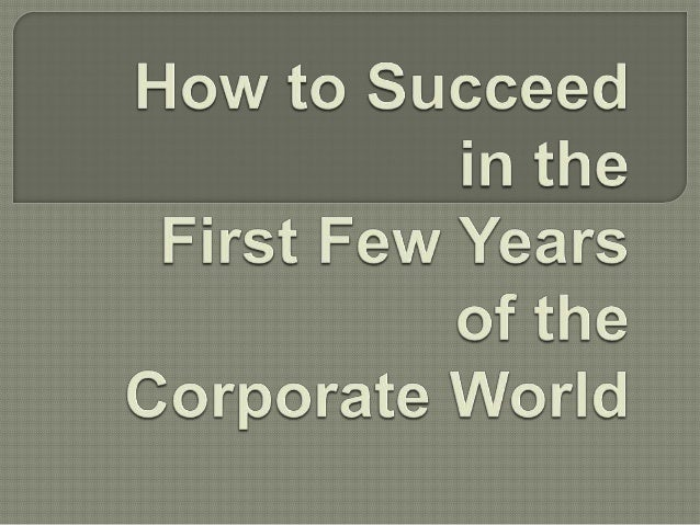 How to Succeed in the First Few Years of the Corporate World