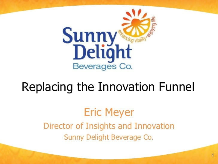 Replacing the Innovation Funnel Eric Meyer Director of Insights and Innovation Sunny Delight Beverage Co.