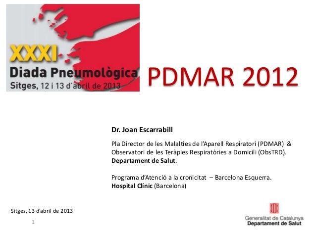 PDMAR 20121Sitges, 13 d'abril de 2013Dr. Joan EscarrabillPla Director de les Malalties de l'Aparell Respiratori (PDMAR) &O...