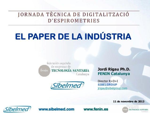EL PAPER DE LA INDÚSTRIA  Jordi Rigau Ph.D. FENIN Catalunya Director R+D+I SIBELGROUP jrigau@sibelgroup.com  11 de novembr...