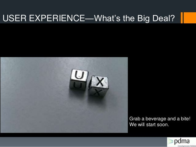 "USER EXPERIENCE—What""s the Big Deal? Grab a beverage and a bite! We will start soon."