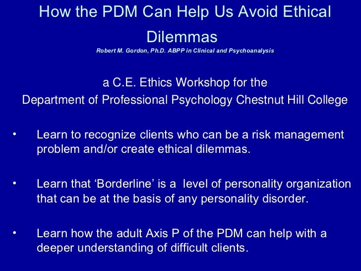 How the PDM Can Help Us Avoid Ethical Dilemmas   Robert M. Gordon, Ph.D. ABPP in Clinical and Psychoanalysis <ul><li>a C.E...